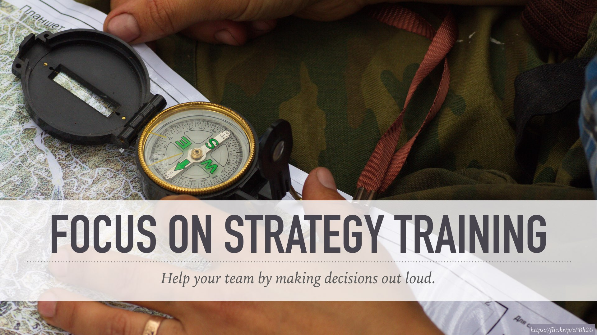 Focus on strategy training: help your team understand by making decisions out loud